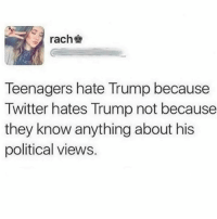 Meme, Memes, and Twitter: rach  Teenagers hate Trump because  Twitter hates Trump not because  they know anything about his  political views. I've said it once before the election, and I'll say it again: IT IS A TREND TO NOT ONLY HATE TRUMP, BUT TO LIKE TRUMP AS WELL. See... I said it again. I liked trump from the start. Not because a meme page told me to. 💁🏻♂️ LetThatSinkIn