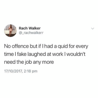 Fake, Memes, and Tbh: Rach Walker  @_rachwalkerr  No offence but if I had a quid for every  time I fake laughed at work I wouldn't  need the job any more  17/10/2017, 2:18 pm Same tbh😂 @bossman_memes is absolutely killing me rn