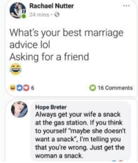 "Advice, Lol, and Marriage: Rachael Nutter  oss  24 mins.  What's your best marriage  advice lol  Asking for a friend  16 Comments  Hope Breter  Always get your wife a snack  at the gas station. If you think  to yourself ""maybe she doesn't  want a snack"", I'm telling you  that you're wrong. Just get the  woman a snack Wise words."
