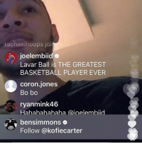 rachaelhoops joi  joelembiid  Lavar Ball is THE GREATEST  BASKETBALL PLAYER EVER  coron Jones  Bo bo  ryanmink46  Hahahahahaha (aioelembiid  PT bensimmons  Follow @kofiecarter | yo @joelembiid trollin' @bensimmons live feed 😂😂 LavarBall