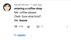 meirl: Rachel Brown • 1 year ago  entering a coffee shop  Me: coffee please.  Clerk: Sure what kind?  Me: leaves  E 11  4.5K  11 replies meirl