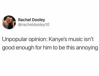 Music, Good, and Dank Memes: Rachel Dooley  @racheldooley10  Unpopular opinion: Kanye's music isn't  good enough for him to be this annoying Very accurate statement @officialcommonwhitegirls