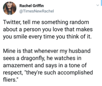 "Love, Respect, and Twitter: Rachel Griffin  @TimesNewRachel  Twitter, tell me something random  about a person you love that makes  you smile every time you think of it.  Mine is that whenever my husband  sees a dragonfly, he watches in  amazement and says in a tone of  respect, ""they're such accomplished  fliers."""