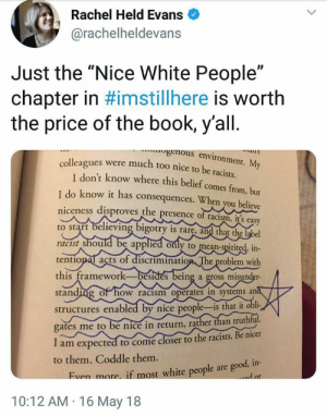 "Racism, Tumblr, and White People: Rachel Held Evans  @rachelheldevans  Just the ""Nice White People""  chapter in #imstillhere is worth  the price of the book, y'all.  genous environment. My  colleagues were much too nice to be racists.  T don't know where this belief comes from, but  I do know it has consequences. When you believe  niceness disproves the presence of racism, it's easy  to start believing bigotry is rarę, and that the label  racist should be applied only to mean-spirited, in-  tentional acts of discrimination The problem with  this framework-besides being a gross misunder-  standing of how racism operates in systems and  structures enabled by nice people-is that it obli-  gates me to be nice in return, rather than truthful.  I am expected to come closer to the racists. Be nicer  to them. Coddle them.  Even more if most white people are good, in-  d or  10:12 AM 16 May 18 Being nice is racist"