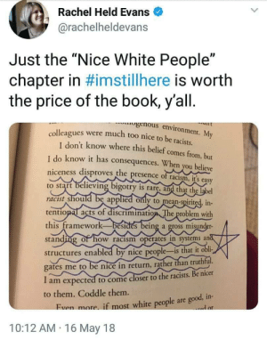 "Racism, Tumblr, and White People: Rachel Held Evans  @rachelheldevans  Just the ""Nice White People""  chapter in #imstillhere is worth  the price of the book, y'all.  genous environment. My  were much too nice to be racists  lt  colleagues  I don't know where this belief comes from, but  I do know it has consequences. When you believe  niceness disproves the presence of racism, it's easy  believing bigotry is rare, and that the label  should be applied only to mean-spirited, in-  to start  racist  tentional acts of discrimination The problem with  this framework-besides being a gross misunder-  standing of how racism operates in systems and  structures enabled by nice people-is that it obli-  gates me to be nice in return, rather than truthful.  I am expected to come closer to the racists. Be nicer  to them. Coddle them.  Even more. if most white people are good, in-  .ad or  10:12 AM 16 May 18 princecarlton:  slowlyandrogynousmiracle:  yournewfriendshouse:  dandelionofthanatos: If ever there was a paragraph that described Canadian-Brand Racist Jackassetry, THIS IS VERY IT.  'When you believe niceness disproves the presence of racism, it's easy to start believing bigotry is rare, and that the label racist should be applied only to mean-spirited, intentional acts of discrimination. The problem with this framework–besides being a gross misunderstanding of how racism operates in systems and structures enabled by nice people–is that it obligates me to be nice in return, rather than truthful. I am expected to come closer to racists. Be nicer to them. Coddle them.'  It's so good to see this articulated!    So much truth in this!   The south with their ""southern hospitality."" They say something racist in the sweetest way. It's like being offered a slice of pie with spit in it."