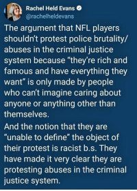"police brutality: Rachel Held Evans  @rachelheldevans  The argument that NFL players  shouldn't protest police brutality/  abuses in the criminal justice  system because ""they're rich and  famous and have everything they  want"" is only made by people  who can't imagine caring about  anyone or anything other than  themselves.  And the notion that they are  ""unable to define"" the object of  their protest is racist b.s. They  have made it very clear they are  protesting abuses in the criminal  justice system"