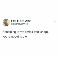 Period, Relatable, and Outta: RACHEL LEE WEST.  @RachelLeeWest  According to my period tracker app  you're about to die. everyone better get outta my way
