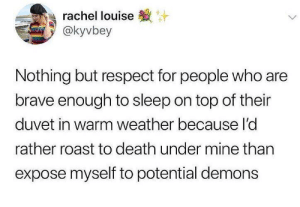 whitepeopletwitter:  Better keep some salt handy just in case.: rachel louise  @kyvbey  Nothing but respect for people who are  brave enough to sleep on top of their  duvet in warm weather because I'd  rather roast to death under mine than  expose myself to potential demons whitepeopletwitter:  Better keep some salt handy just in case.