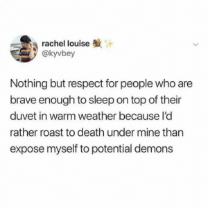 : rachel louise  @kyvbey  Nothing but respect for people who are  brave enough to sleep on top of their  duvet in warm weather because l'd  rather roast to death under mine than  expose myself to potential demons