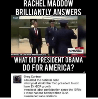 America, Funny, and Instagram: RACHEL MADDOW  BRILLIANTLY ANSWERS  LIVE  MSNBC  MORNING JOE LIVE FROM WASHINGTON, D.C.  WHAT DID PRESIDENT OBAMA  DO FOR AMERICA?  Greg Curtner  >doubled the national debt  >first post World War Two president to not  have 3% GDP growth  >weakest labor participation since the 1970s  > more nations bombed than Bush  >weakened race relations Lol Greg goin' ham on FB🤣 🔴www.TooSavageForDemocrats.com🔴 JOINT INSTAGRAM: @rightwingsavages Partners: 🇺🇸 @The_Typical_Liberal 🇺🇸 @theunapologeticpatriot 🇺🇸 @DylansDailyShow 🇺🇸 @keepamerica.usa 🇺🇸@Raised_Right_ 🇺🇸@conservative.female 🇺🇸 @too_savage_for_liberals 🇺🇸 @Conservative.American DonaldTrump Trump 2A MakeAmericaGreatAgain Conservative Republican Liberal Democrat Ccw247 MAGA Politics LiberalLogic Savage TooSavageForDemocrats Instagram Merica America PresidentTrump Funny True SecondAmendment