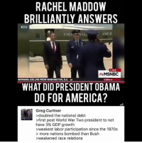 America, Facebook, and Friends: RACHEL MADDOW  BRILLIANTLY ANSWERS  UNI STA  AMI  LIVE  MSNBC  MORNINO JOE LIVE FROM WASHINGTON, D.c.  28M CT  WHAT DID PRESIDENT OBAMA  DO FOR AMERICA?  Greg Curtner  >doubled the national debt  >first post World War Two president to not  have 3% GDP growth  >weakest labor participation since the 1970s  > more nations bombed than Bush  >weakened race relation:s LIKE & TAG YOUR FRIENDS ------------------------- 🚨Partners🚨 😂@the_typical_liberal 🎙@too_savage_for_democrats 📣@the.conservative.patriot Follow: @rightwingsavages & Like us on Facebook: The Right-Wing Savages Follow my backup page @tomorrowsconservatives -------------------- conservative libertarian republican democrat gop liberals maga makeamericagreatagain trump liberal american donaldtrump presidenttrump american 3percent maga usa america draintheswamp patriots nationalism sorrynotsorry politics patriot patriotic ccw247 2a 2ndamendment