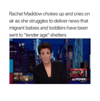 "Memes, News, and Msnbc: Rachel Maddow chokes up and cries on  air as she struggles to deliver news that  migrant babies and toddlers have been  sent to ""tender age"" shelters  LAWRENCE  THE BORDF  MSNBC  7:59 PRHT"