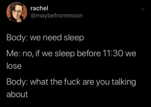 Need Sleep: rachel  @maybefrommoon  Body: we need sleep  Me: no, if we sleep before 11:30 we  lose  Body: what the fuck are you talking  about