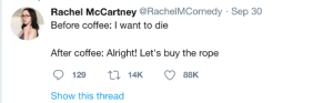 Coffee: Rachel McCartney @RachelMComedy · Sep 30  Before coffee: I want to die  After coffee: Alright! Let's buy the rope  27 14K  129  88K  Show this thread Coffee