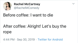 me irl: Rachel McCartney  @RachelMComedy  Before coffee: I want to die  After coffee: Alright! Let's buy the  rope  4:44 PM Sep 30, 2019 Twitter for Android me irl