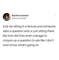 Asks, How, and Ask: Rachel oconnor  @Rachelo666  Ever be sitting in a lecture and someone  asks a question and ur just sitting there  like how did they even manage to  conjure up a question to ask like l don't  even know what's going on
