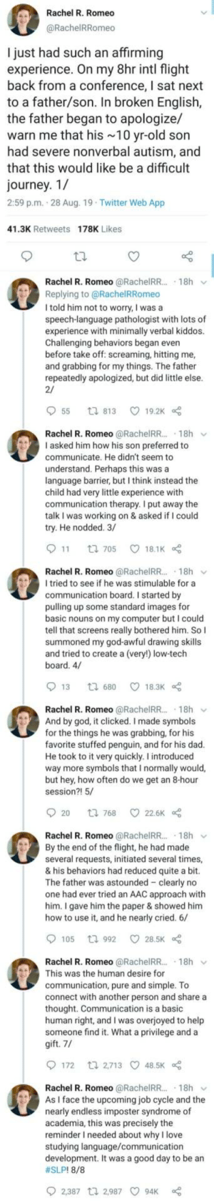 This👏Is👏Verry👏Wholesome: Rachel R. Romeo  @RachelRRomeo  I just had such an affirming  experience. On my 8hr intl flight  back from a conference, I sat next  to a father/son. In broken English,  the father began to apologize/  warn me that his 10 yr-old son  had severe nonverbal autism, and  that this would like be a difficult  journey. 1/  2:59 p.m. 28 Aug. 19 Twitter Web App  41.3K Retweets 178K Likes  Rachel R. Romeo @RachelRR.. 18h  Replying to @RachelRRomeo  I told him not to worry, I was a  speech-language pathologist with lots of  experience with minimally verbal kiddos.  Challenging behaviors began even  before take off: screaming, hitting me,  and grabbing for my things. The father  repeatedly apologized, but did little else.  2/  55  19.2K  t 813  Rachel R. Romeo @RachelR... 18h  I asked him how his son preferred to  communicate. He didn't seem to  understand. Perhaps this was a  language barrier, but I think instead the  child had very little experience with  communication therapy. I put away the  talk I was working on & asked if I could  try. He nodded. 3/  11  18.1K  t 705  Rachel R. Romeo @RachelR... 18h  I tried to see if he was stimulable for a  communication board. I started by  pulling up some standard images for  basic nouns on my computer but I could  tell that screens really bothered him. So I  summoned my god-awful drawing skills  and tried to create a (very!) low-tech  board. 4/  13  18.3K  t 680  Rachel R. Romeo @RachelRR.. 18h  And by god, it clicked. I made symbols  for the things he was grabbing, for his  favorite stuffed penguin, and for his dad.  He took to it very quickly. I introduced  way more symbols that I normally would,  but hey, how often do we get an 8-hour  session?! 5/  20  22.6K  t 768  Rachel R. Romeo @RachelRR.. 18h  By the end of the flight, he had made  several requests, initiated several times,  & his behaviors had reduced quite a bit.  The father was astounded clearly no  one had ever tried an AAC approach with  him. I gave him the paper & showed him  how to use it, and he nearly cried. 6/  105  28.5K  t 992  Rachel R. Romeo @RachelRR.. 18h  This was the human desire for  communication, pure and simple. To  connect with another person and share a  thought. Communication is a basic  human right, and I was overjoyed to help  someone find it. What a privilege and a  gift. 7/  172  t 2,713 48.5K  Rachel R. Romeo @RachelRR...  As I face the upcoming job cycle and the  nearly endless imposter syndrome of  academia, this was precisely the  reminder I needed about why I love  studying language/communication  development. It was a good day to be an  18h  #SLP! 8/8  2,387 t 2,987  94K This👏Is👏Verry👏Wholesome