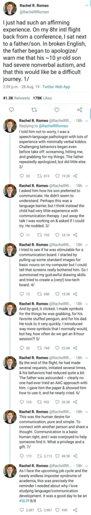 Not sure if it was posted here but definitely should be: Rachel R. Romeo  @RachelRRomeo  I just had such an affirming  experience. On my 8hr intl flight  back from a conference, I sat next  to a father/son. In broken English,  the father began to apologize/  warn me that his 10 yr-old son  had severe nonverbal autism, and  that this would like be a difficult  journey. 1/  2:59 p.m. 28 Aug. 19 Twitter Web App  41.3K Retweets 178K Likes  Rachel R. Romeo @RachelRR.. 18h  Replying to@RachelRRomeo  I told him not to worry, I was a  speech-language pathologist with lots of  experience with minimally verbal kiddos.  Challenging behaviors began even  before take off: screaming, hitting me,  and grabbing for my things. The father  repeatedly apologized, but did little else.  2/  55  19.2K  ti 813  Rachel R. Romeo @RachelR.. 18h  I asked him how his son preferred to  communicate. He didn't seem to  understand. Perhaps this was a  language barrier, but I think instead the  child had very little experience with  communication therapy. I put away the  talk I was working on & asked if I could  try. He nodded. 3/  11  18.1K  t 705  Rachel R. Romeo @RachelR... 18h  I tried to see if he was stimulable for a  communication board. I started by  pulling up some standard images for  basic nouns on my computer but I could  tell that screens really bothered him. So I  summoned my god-awful drawing skills  and tried to create a (very!) low-tech  board. 4/  13  18.3K  t 680  Rachel R. Romeo @RachelRR.. 18h  And by god, it clicked. I made symbols  for the things he was grabbing, for his  favorite stuffed penguin, and for his dad.  He took to it very quickly. I introduced  way more symbols that I normally would,  but hey, how often do we get an 8-hour  session?! 5/  20  22.6K  t 768  Rachel R. Romeo @RachelRR.. 18h  By the end of the flight, he had made  several requests, initiated several times,  & his behaviors had reduced quite a bit.  The father was astounded clearly no  one had ever tried an AAC approach with  him. I gave him the paper & showed him  how to use it, and he nearly cried. 6/  105  28.5K  t 992  Rachel R. Romeo @RachelRR.. 18h  This was the human desire for  communication, pure and simple. To  connect with another person and share a  thought. Communication is a basic  human right, and I was overjoyed to help  someone find it. What a privilege and a  gift. 7/  172  t 2,713 48.5K  Rachel R. Romeo @RachelRR..  As I face the upcoming job cycle and the  nearly endless imposter syndrome of  academia, this was precisely the  reminder I needed about why I love  studying language/communication  development. It was a good day to be an  #SLP! 8/8  18h  2,387 t 2,987  94K Not sure if it was posted here but definitely should be