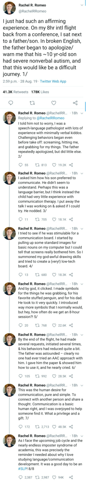 connect: Rachel R. Romeo  @RachelRRomeo  I just had such an affirming  experience. On my 8hr intl flight  back from a conference, I sat next  to a father/son. In broken English,  the father began to apologize/  warn me that his ~10 yr-old son  had severe nonverbal autism, and  that this would like be a difficult  journey. 1/  2:59 p.m. 28 Aug. 19 Twitter Web App  41.3K Retweets 178K Likes  Rachel R. Romeo @RachelRR... 18h  Replying to @Rachel RRomeo  I told him not to worry, I was a  speech-language pathologist with lots of  experience with minimally verbal kiddos.  Challenging behaviors began even  before take off: screaming, hitting me,  and grabbing for my things. The father  repeatedly apologized, but did little else  2/  t 813  19.2K  55   Rachel R. Romeo @RachelRR...18h  I asked him how his son preferred to  communicate. He didn't seem to  understand. Perhaps this was a  language barrier, but I think instead the  child had very little experience with  communication therapy. I put away the  talk I was working on & asked if I could  try. He nodded. 3/  11  L 705  18.1K  Rachel R. Romeo @RachelRR... 18h  I tried to see if he was stimulable for a  communication board. I started by  pulling up some standard images for  basic nouns on my computer but I could  tell that screens really bothered him. So I  summoned my god-awful drawing skills  and tried to create a (very!) low-tech  board. 4/  1680  13  18.3K  Rachel R. Romeo @RachelRR... 18h  And by god, it clicked. I made symbols  for the things he was  favorite stuffed penguin, and for his dad.  He took to it very quickly. I introduced  way more symbols that I normally would,  but hey, how often do we get an 8-hour  session?! 5/  grabbing, for his  Li 768  20  22.6K   Rachel R. Romeo @RachelRR... 18h  By the end of the flight, he had made  several requests, initiated several times,  & his behaviors had reduced quite a bit.  The father was astounded clearly no  one had ever tried an AAC approach with  him. I gave him the paper & showed him  how to use it, and he nearly cried. 6/  1992  105  28.5K  Rachel R. Romeo @RachelRR... 18h  This was the human desire for  communication, pure and simple. To  connect with another person and share a  thought. Communication is a basic  human right, and I was overjoyed to help  someone find it. What a privilege and a  gift. 7/  t 2,713 48.5K  172  Rachel R. Romeo @RachelRR... 18h  As I face the upcoming job cycle and the  nearly endless imposter syndrome of  academia, this was precisely the  reminder I needed about why l love  studying language/communication  development. It was a good day to be an  #SLP ! 8/8  2,387 2,987  94K