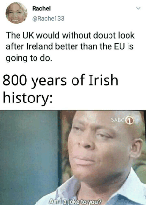 *Famine intensifies*: Rachel  @Rache133  The UK would without doubt look  after Ireland better than the EU is  going to do.  800 years of Irish  history:  SABC  Amlajoke to you? *Famine intensifies*