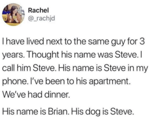 Love, Phone, and Been: Rachel  @_rachjd  I have lived next to the same guy for 3  years. Ihought his name was Steve.  call him Steve. His name is Steve in my  phone. I've been to his apartment.  We've had dinner.  His name is Brian. His dog is Steve I love Steve.