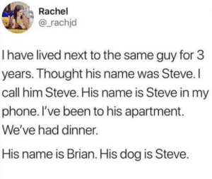 It's an honest mistake tho: Rachel  @rachjd  I have lived next to the same guy for 3  years. Thought his name was Steve.I  call him Steve. His name is Steve in my  phone. I've been to his apartment.  We've had dinner.  His name is Brian. His dog is Steve. It's an honest mistake tho