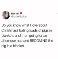 Christmas, Love, and Memes: Rachel  @rackellbaker  Do you know what I love about  Christmas? Eating loads of pigs in  blankets and then going for an  afternoon nap and BECOMING the  pig in a blanket. @relatewaves is the funniest page 😂🙌