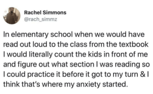 We really did all have the same childhood: Rachel Simmons  @rach_simmz  In elementary school when we would have  read out loud to the class from the textbook  lwould literally count the kids in front of me  and figure out what section I was reading so  I could practice it before it got to my turn & l  think that's where my anxiety started. We really did all have the same childhood