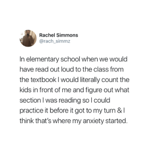 This is entirely true 😅: Rachel Simmons  @rach_simmz  In elementary school when we would  have read out loud to the class from  the textbook I would literally count the  kids in front of me and figure out what  section l was reading so l could  practice it before it got to my turn &I  think that's where my anxiety started This is entirely true 😅