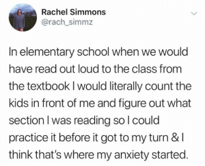 School, Anxiety, and Elementary: Rachel Simmons  @rach_simmz  In elementary school when we would  have read out loud to the class from  the textbook I would literally count the  kids in front of me and figure out what  section I was reading so l could  practice it before it got to my turn & l  think that's where my anxiety started. This is some relatable content (credit & consent: @rb_simmons)