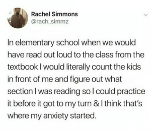 School, True, and Anxiety: Rachel Simmons  @rach_simmz  In elementary school when we would  have read out loud to the class from the  textbook I would literally count the kids  in front of me and figure out what  section I was reading so I could practice  it before it got to my turn & I think that's  where my anxiety started. Why is this so true