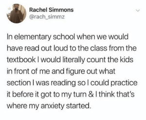 (credit: @rach_simmz/twitter): Rachel Simmons  @rach_simmz  In elementary school when we would  have read out loud to the class from the  textbook I would literally count the kids  in front of me and figure out what  section I was reading so l could practice  it before it got to my turn & I think that's  where my anxiety started. (credit: @rach_simmz/twitter)