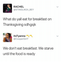 Food, Memes, and Thanksgiving: RACHEL  @STINGLIKEA_BEY  What do yall eat for breakfast on  Thanksgiving sdhgsjk  itsTyannaペペ  @CooperGirlT  We don't eat breakfast. We starve  until the food is ready 😂😂😭 - Follow me @mememang for more memes