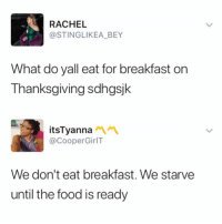 Food, Thanksgiving, and Breakfast: RACHEL  @STINGLIKEA_BEY  What do yall eat for breakfast on  Thanksgiving sdhgsjk  itsTyanna  @CooperGirlT  We don't eat breakfast. We starve  until the food is readyy