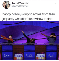 Ebaumsworld, Funny, and Jeopardy: Rachel Taenzler  @racheltaenzler  happy holidays only to emma from teen  jeopardy who didn't know how to dab  Claire JEDPR  TEEN  TEEaya A HUGE dump of funny pics for ya! #memes #funny #lol #ebaumsworld