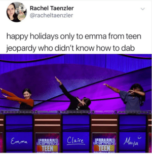 Jeopardy, Happy, and How To: Rachel Taenzler  @racheltaenzler  happy holidays only to emma from teen  jeopardy who didn't know how to dab  Emma JEDPClaieJEPAMala  aja  TEEN  TEEN