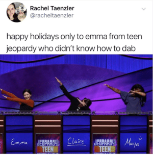 Jeopardy, Happy, and How To: Rachel Taenzler  @racheltaenzler  happy holidays only to emma from teen  jeopardy who didn't know how to dab  Claire JEDPR  TEEN  TEEaya