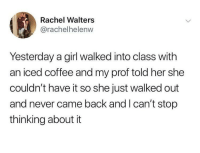 Coffee, Girl, and Never: Rachel Walters  @rachelhelenw  Yesterday a girl walked into class with  an iced coffee and my prof told her she  couldn't have it so she just walked out  and never came back and I can't stop  thinking about it iced coffee