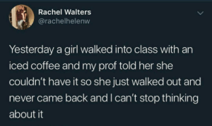 iced: Rachel Walters  @rachelhelenw  Yesterday a girl walked into class with an  iced coffee and my prof told her she  couldn't have it so she just walked out and  never came back and I can't stop thinking  about it