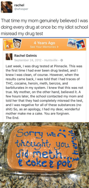 thc: rachel  @whxsper  That time my mom genuinely believed I was  doing every drug at once bc my idiot school  misread my drug test   4 Years Ago  See Your Memories >  Rachel Gelmis  September 24, 2012 Huntsville.  Last week, I was drug tested at Pinnacle. This was  the first time I had ever been drug tested, andl  knew I was clean, of course. However, when the  results came back, I was told that I had traces of  THC, cocaine, heroin, meth, benzos, and  barbiturates in my system. I knew that this was not  true. My mother, on the other hand, believed it. A  few hours later, the school contacted my mom and  told her that they had completely misread the test,  and I was negative for all of these substances (no  shit) So, as an apology, I had my dear, wonderful  mother make me a cake. You are forgiven.  The End   Sorry we  thought you