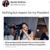 Respect, Rihanna, and Weed: Rachel Wolfson  @wolfiecomedy  Nothing but respect for my President  Rihanna Reportedly Rented Out an Entire Hotel  Floor So She Could Smoke 'Without Complaints'  lovebscott.com 😂😂 @wolfiememes