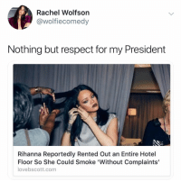 Respect, Rihanna, and Hotel: Rachel Wolfsorn  @wolfiecomedy  Nothing but respect for my President  Rihanna Reportedly Rented Out an Entire Hotel  Floor So She Could Smoke 'Without Complaints'  lovebscott.com @wolfiememes 😤😤😤😤😤