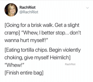 "me irl: RachRiot  @RachRiot  [Going for a brisk walk. Get a slight  cramp] ""Whew, I better stop... don't  wanna hurt myself!""  [Eating tortilla chips. Begin violently  choking, give myself Heimlich]  ""Whew!""  RachRiot  [Finish entire bagl me irl"