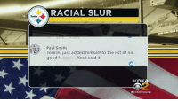 Good, Steelers, and Yes: RACIAL SLUR  Steelers  Paul Smith  Tomlin just added himself to the list of no  good N  Yes I said it  KD  a CBSPittsburgh