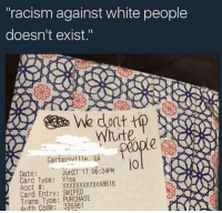 "Funny, Memes, and Politics: ""racism against white people  doesn't exist.""  We dont tp  ute  Cartersville. GA  0  Date:un27 17 0634PM  Card Type: Visa  Acct #:  Card Entry: SWIPED  Trans Type: PURCHASE  Auth Code: 326961 Reverse racism is real liberal Trump MAGA PresidentTrump NotMyPresident USA theredpill nothingleft conservative republican libtard regressiveleft makeamericagreatagain DonaldTrump mypresident buildthewall memes funny politics rightwing blm snowflakes"
