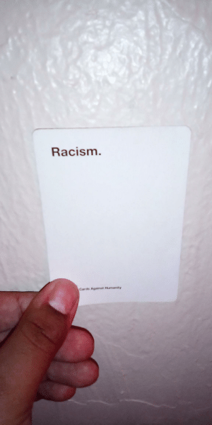 i found this awhile ago, then lost it. today I found it again: Racism.  Cards Against Humanity i found this awhile ago, then lost it. today I found it again