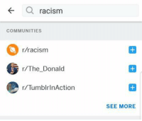Admins yet again unfairly making associations between our subreddit and others.: racism  COMMUNITIES  r/racism  r/The Donald  r/TumblrinAction  SEE MORE Admins yet again unfairly making associations between our subreddit and others.