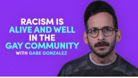 Some may need to re-evaluate how truly equal their quest for equality really is.  via Mic: RACISM IS  ALIVE AND WELL  IN THE  GAY COMMUNITY  WITH GABE GONZALEZ Some may need to re-evaluate how truly equal their quest for equality really is.  via Mic