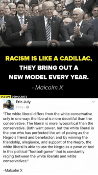 "Football, Malcolm X, and Memes: RACISM IS LIKE A CADILLAC,  THEY BRING OUT A  NEW MODEL EVERY YEAR.  Malcolm X  OCCU  UPY DEMOCRATS  Eric July  7 hrs .  ""The white liberal differs from the white conservative  only in one way: the liberal is more deceitful than the  conservative. The liberal is more hypocritical than the  conservative. Both want power, but the white liberal is  the one who has perfected the art of posing as the  Negro's friend and benefactor; and by winning the  friendship, allegiance, and support of the Negro, the  white liberal is able to use the Negro as a pawn or tool  in this political ""football game"" that is constantly  raging between the white liberals and white  conservatives.""  -Malcolm X (EJ)"