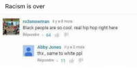 Hip Hop, Dank Memes, and Hops: Racism is over  ro3snowman il y a 8 mois  Black people are so cool. real hip hop right here  Répondre 64  Abby Jones il y a 2 mois  thx, same to white ppl  Répondre 11  i